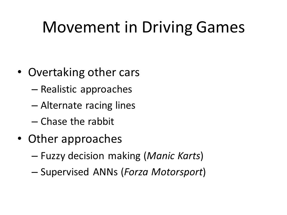 Movement in Driving Games Overtaking other cars – Realistic approaches – Alternate racing lines – Chase the rabbit Other approaches – Fuzzy decision making (Manic Karts) – Supervised ANNs (Forza Motorsport)