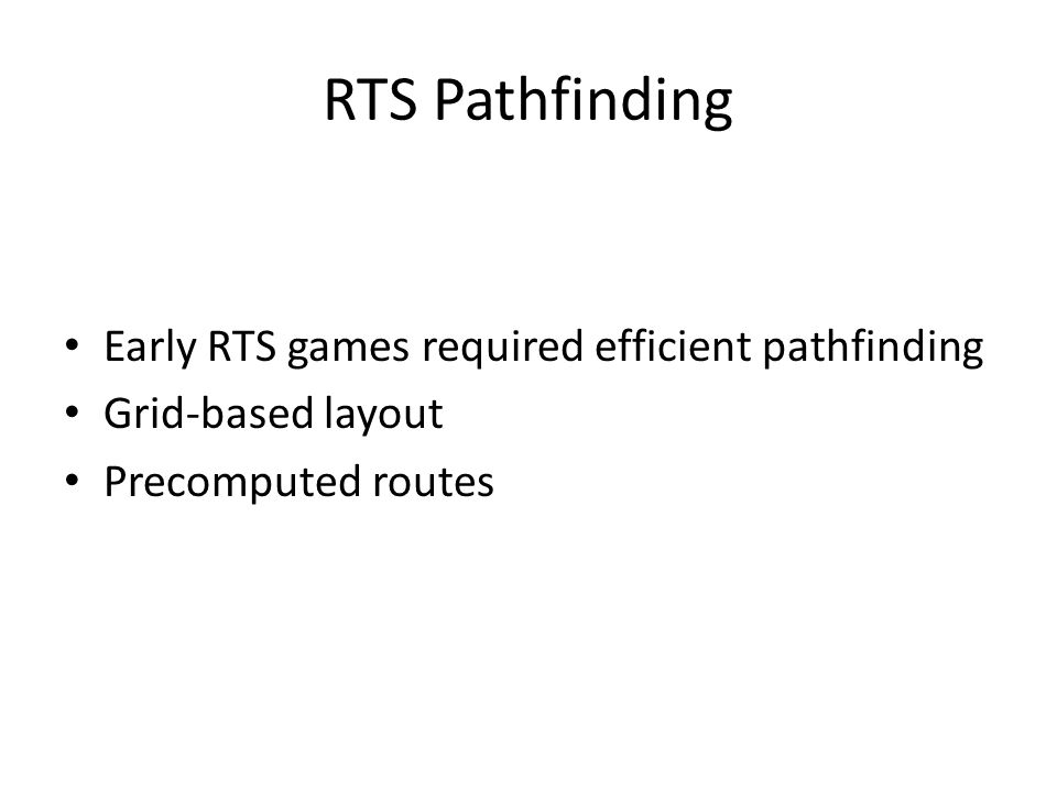 RTS Pathfinding Early RTS games required efficient pathfinding Grid-based layout Precomputed routes