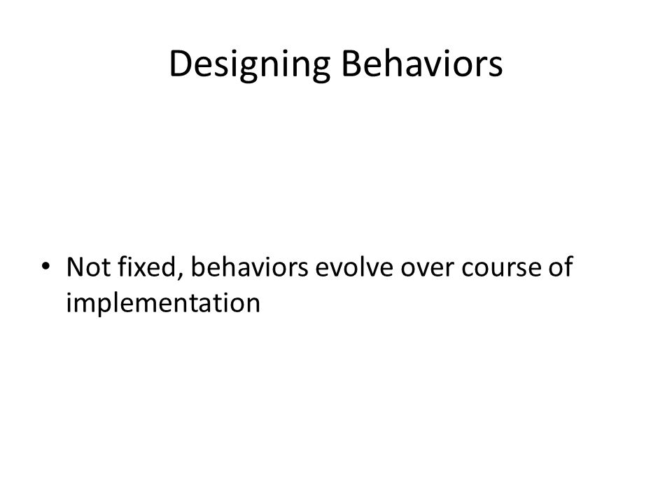 Designing Behaviors Not fixed, behaviors evolve over course of implementation