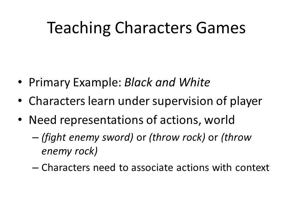 Teaching Characters Games Primary Example: Black and White Characters learn under supervision of player Need representations of actions, world – (fight enemy sword) or (throw rock) or (throw enemy rock) – Characters need to associate actions with context