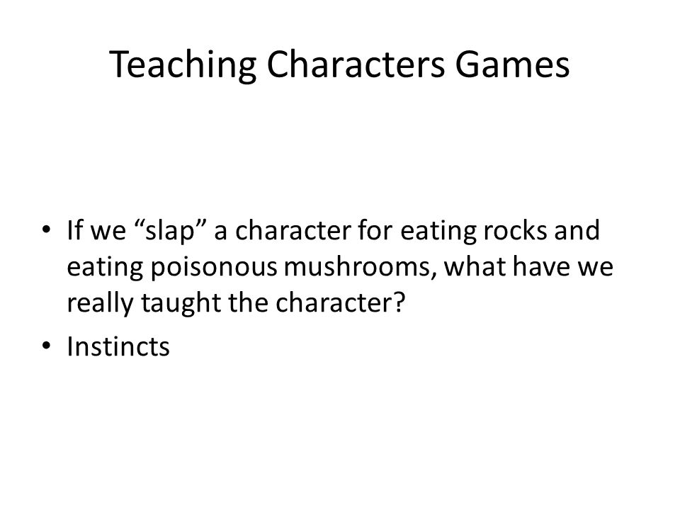 Teaching Characters Games If we slap a character for eating rocks and eating poisonous mushrooms, what have we really taught the character.