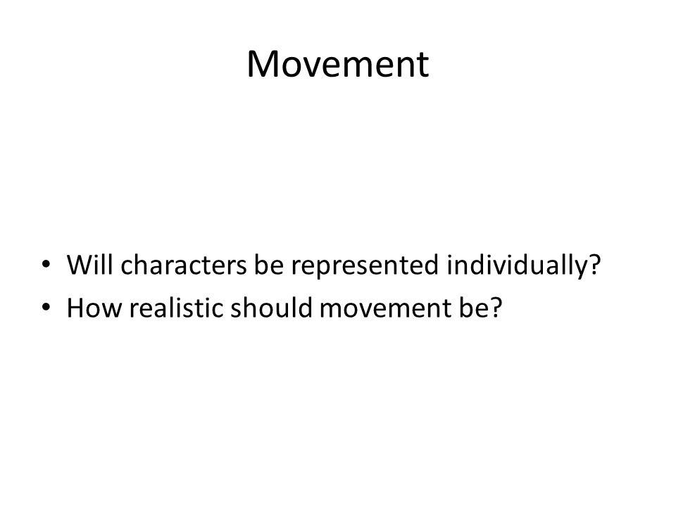 Movement Will characters be represented individually? How realistic should movement be?
