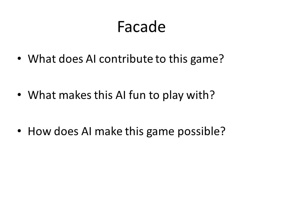 Facade What does AI contribute to this game. What makes this AI fun to play with.
