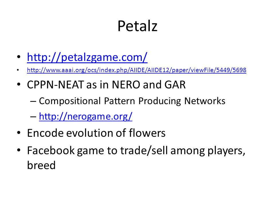 Petalz http://petalzgame.com/ http://www.aaai.org/ocs/index.php/AIIDE/AIIDE12/paper/viewFile/5449/5698 CPPN-NEAT as in NERO and GAR – Compositional Pattern Producing Networks – http://nerogame.org/ http://nerogame.org/ Encode evolution of flowers Facebook game to trade/sell among players, breed