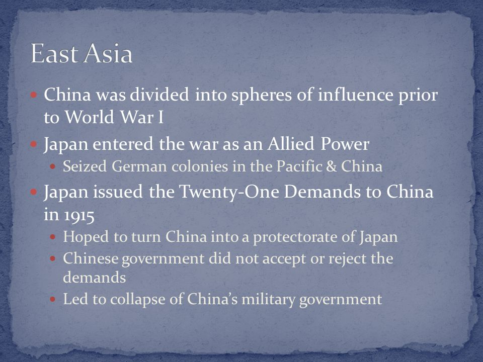 China was divided into spheres of influence prior to World War I Japan entered the war as an Allied Power Seized German colonies in the Pacific & China Japan issued the Twenty-One Demands to China in 1915 Hoped to turn China into a protectorate of Japan Chinese government did not accept or reject the demands Led to collapse of China's military government