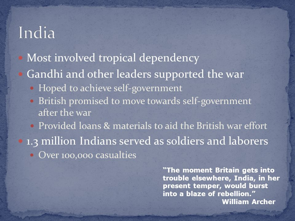 Most involved tropical dependency Gandhi and other leaders supported the war Hoped to achieve self-government British promised to move towards self-go