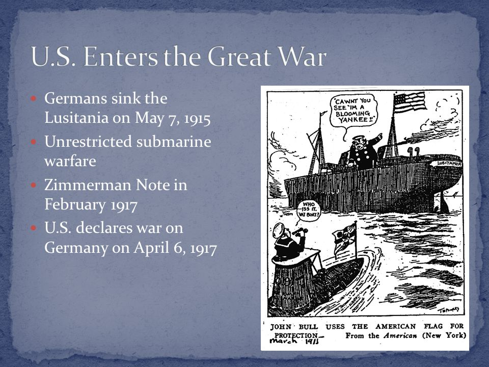 Germans sink the Lusitania on May 7, 1915 Unrestricted submarine warfare Zimmerman Note in February 1917 U.S.