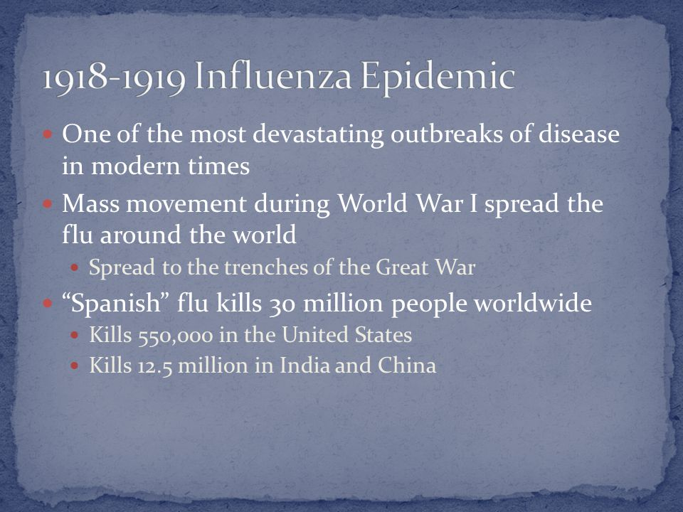 One of the most devastating outbreaks of disease in modern times Mass movement during World War I spread the flu around the world Spread to the trenches of the Great War Spanish flu kills 30 million people worldwide Kills 550,000 in the United States Kills 12.5 million in India and China