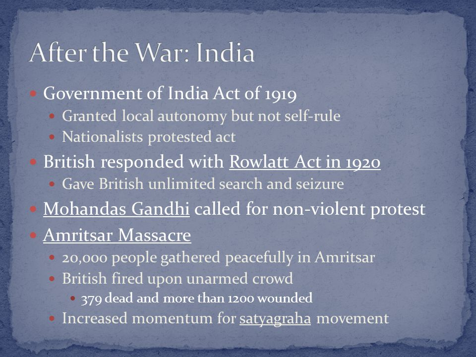 Government of India Act of 1919 Granted local autonomy but not self-rule Nationalists protested act British responded with Rowlatt Act in 1920 Gave British unlimited search and seizure Mohandas Gandhi called for non-violent protest Amritsar Massacre 20,000 people gathered peacefully in Amritsar British fired upon unarmed crowd 379 dead and more than 1200 wounded Increased momentum for satyagraha movement