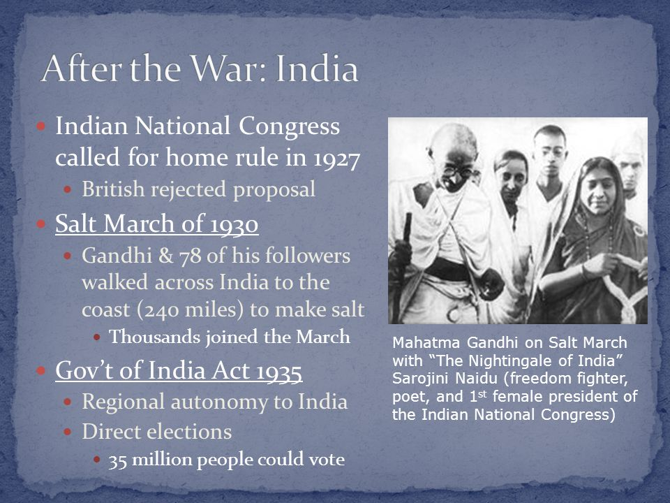 Indian National Congress called for home rule in 1927 British rejected proposal Salt March of 1930 Gandhi & 78 of his followers walked across India to the coast (240 miles) to make salt Thousands joined the March Gov't of India Act 1935 Regional autonomy to India Direct elections 35 million people could vote Mahatma Gandhi on Salt March with The Nightingale of India Sarojini Naidu (freedom fighter, poet, and 1 st female president of the Indian National Congress)
