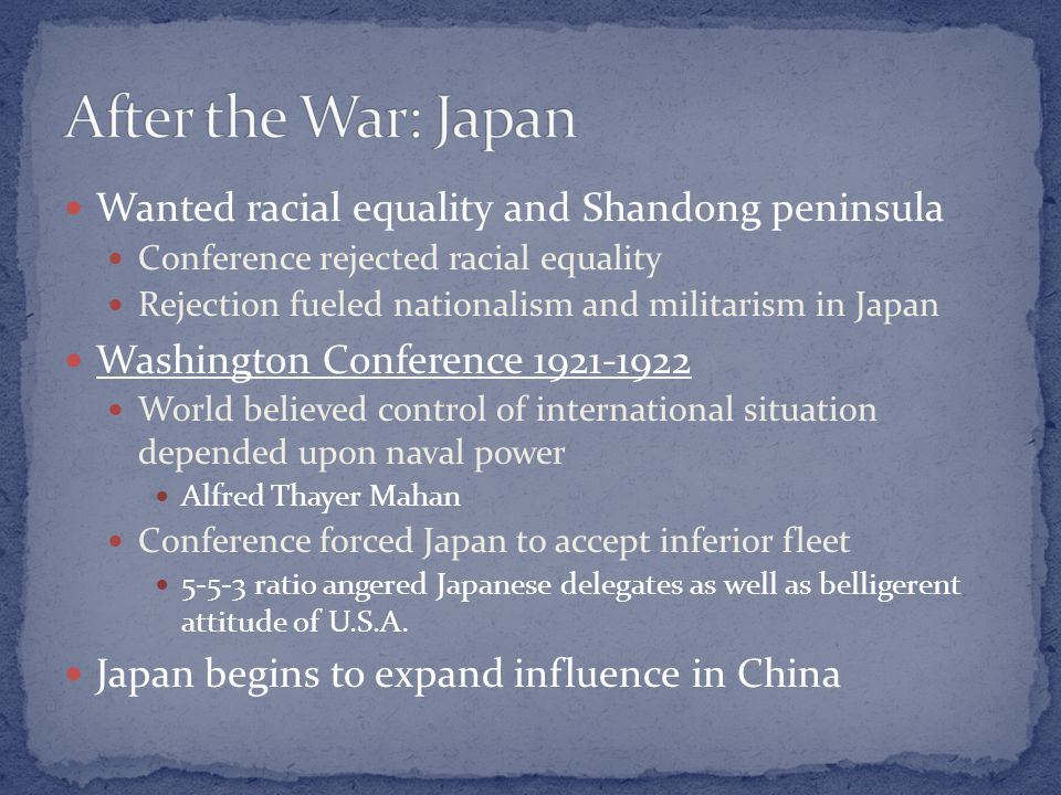 Wanted racial equality and Shandong peninsula Conference rejected racial equality Rejection fueled nationalism and militarism in Japan Washington Conference 1921-1922 World believed control of international situation depended upon naval power Alfred Thayer Mahan Conference forced Japan to accept inferior fleet 5-5-3 ratio angered Japanese delegates as well as belligerent attitude of U.S.A.