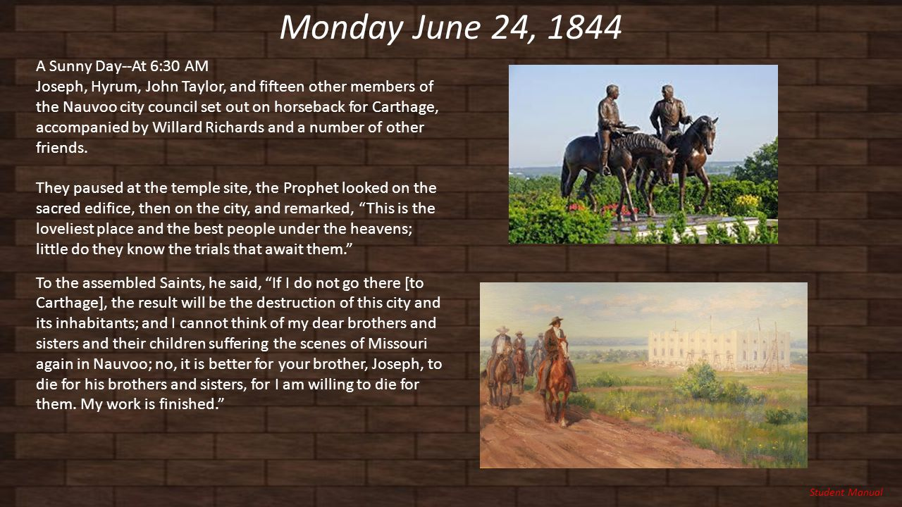 Monday June 24, 1844 A Sunny Day--At 6:30 AM Joseph, Hyrum, John Taylor, and fifteen other members of the Nauvoo city council set out on horseback for Carthage, accompanied by Willard Richards and a number of other friends.