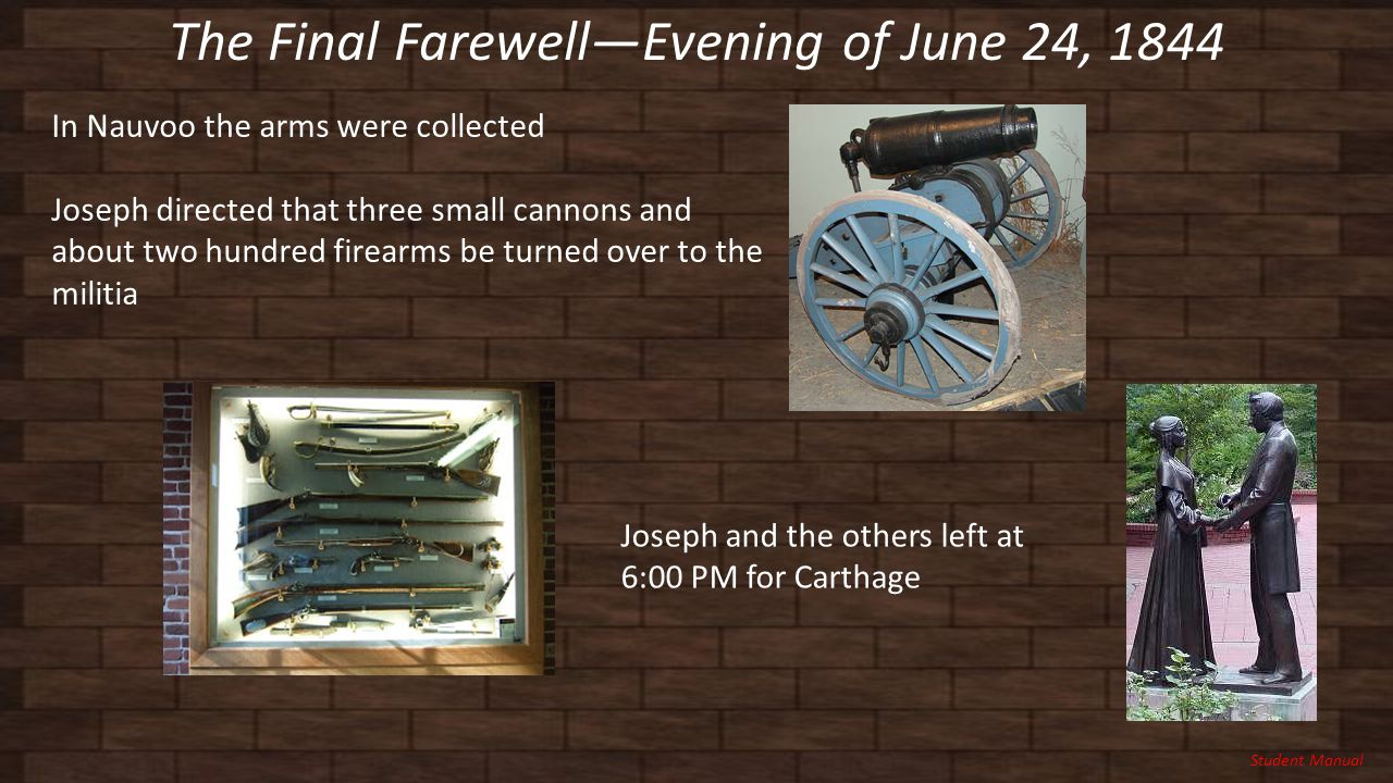 The Final Farewell—Evening of June 24, 1844 Student Manual In Nauvoo the arms were collected Joseph directed that three small cannons and about two hundred firearms be turned over to the militia Joseph and the others left at 6:00 PM for Carthage
