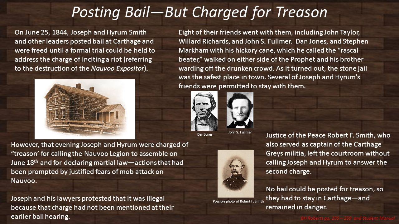 Posting Bail—But Charged for Treason On June 25, 1844, Joseph and Hyrum Smith and other leaders posted bail at Carthage and were freed until a formal trial could be held to address the charge of inciting a riot (referring to the destruction of the Nauvoo Expositor).