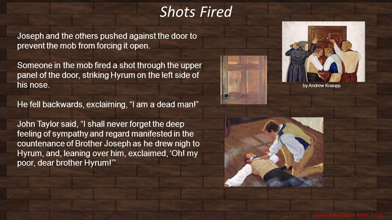 Shots Fired History of the Church, 6:617, 7:102 Joseph and the others pushed against the door to prevent the mob from forcing it open.