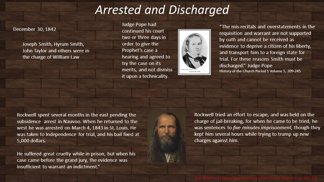 Arrested and Discharged December 30, 1842 Joseph Smith, Hyrum Smith, John Taylor and others were in the charge of William Law The mis-recitals and overstatements in the requisition and warrant are not supported by oath and cannot be received as evidence to deprive a citizen of his liberty, and transport him to a foreign state for trial.