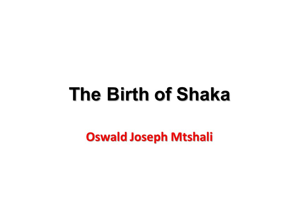 The life of Shaka Mother was Nandi Born fatherless 1816 became leader Half brothers assassinated him