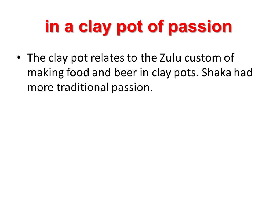 in a clay pot of passion The clay pot relates to the Zulu custom of making food and beer in clay pots. Shaka had more traditional passion.
