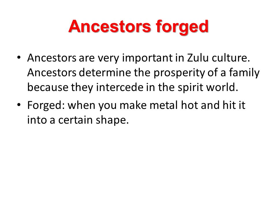 Ancestors forged Ancestors are very important in Zulu culture. Ancestors determine the prosperity of a family because they intercede in the spirit wor