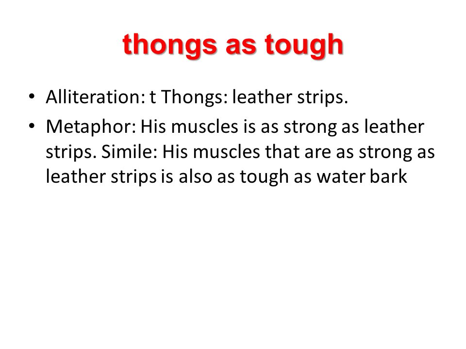 thongs as tough Alliteration: t Thongs: leather strips. Metaphor: His muscles is as strong as leather strips. Simile: His muscles that are as strong a