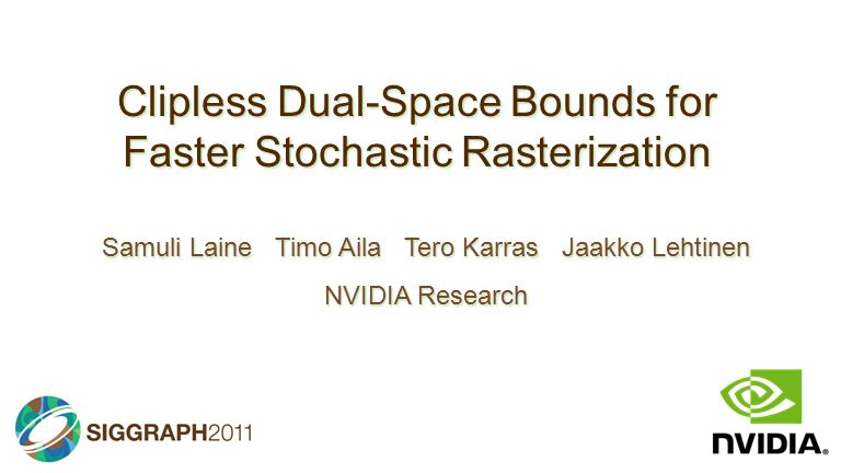 Clipless Dual-Space Bounds for Faster Stochastic Rasterization Samuli Laine Timo Aila Tero Karras Jaakko Lehtinen NVIDIA Research