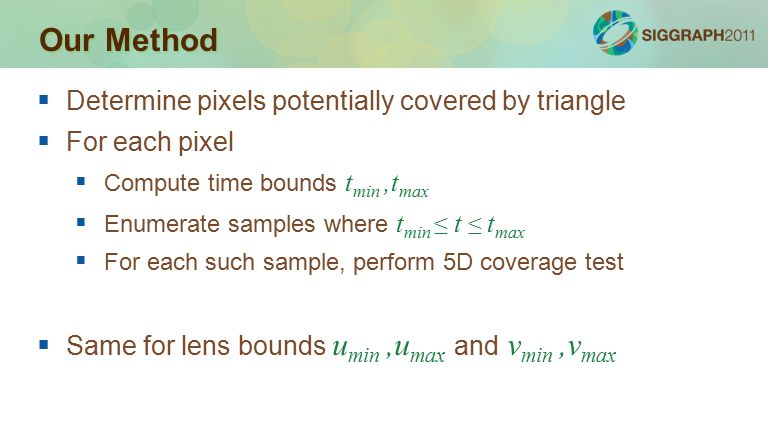 Our Method  Determine pixels potentially covered by triangle  For each pixel  Compute time bounds t min,t max  Enumerate samples where t min ≤ t ≤ t max  For each such sample, perform 5D coverage test  Same for lens bounds u min,u max and v min,v max