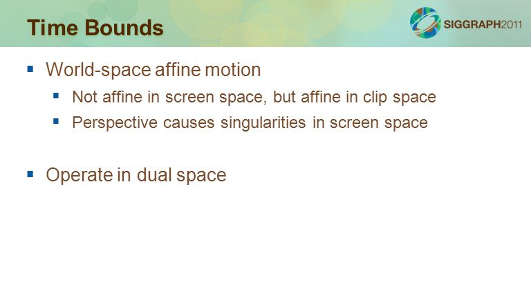 Time Bounds  World-space affine motion  Not affine in screen space, but affine in clip space  Perspective causes singularities in screen space  Operate in dual space