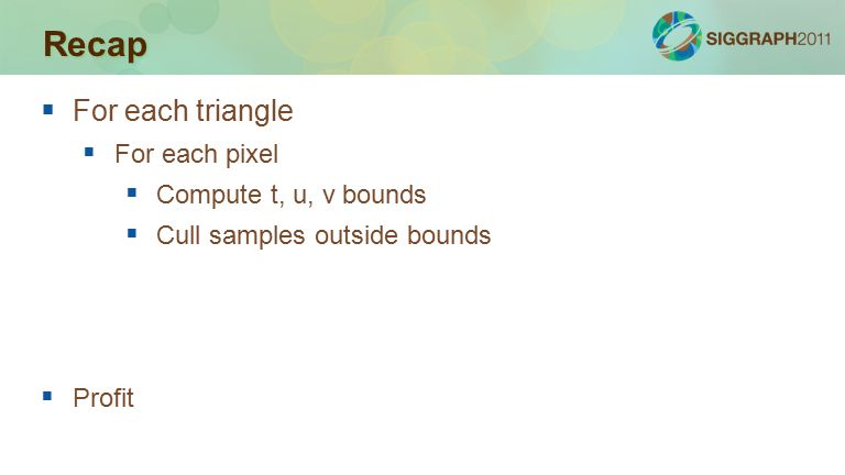 Recap  For each triangle  For each pixel  Compute t, u, v bounds  Cull samples outside bounds  Profit