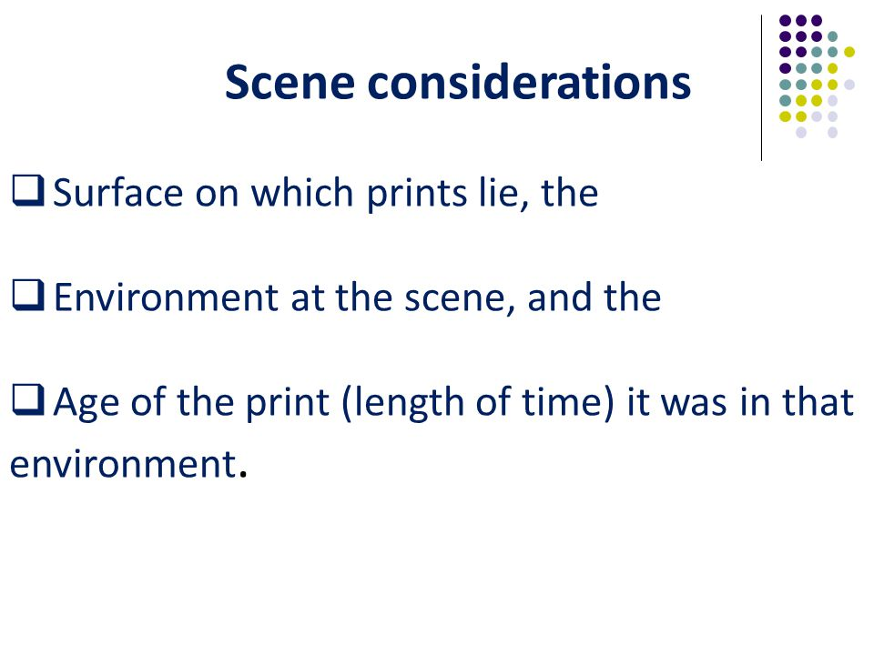 Scene considerations  Surface on which prints lie, the  Environment at the scene, and the  Age of the print (length of time) it was in that environment.