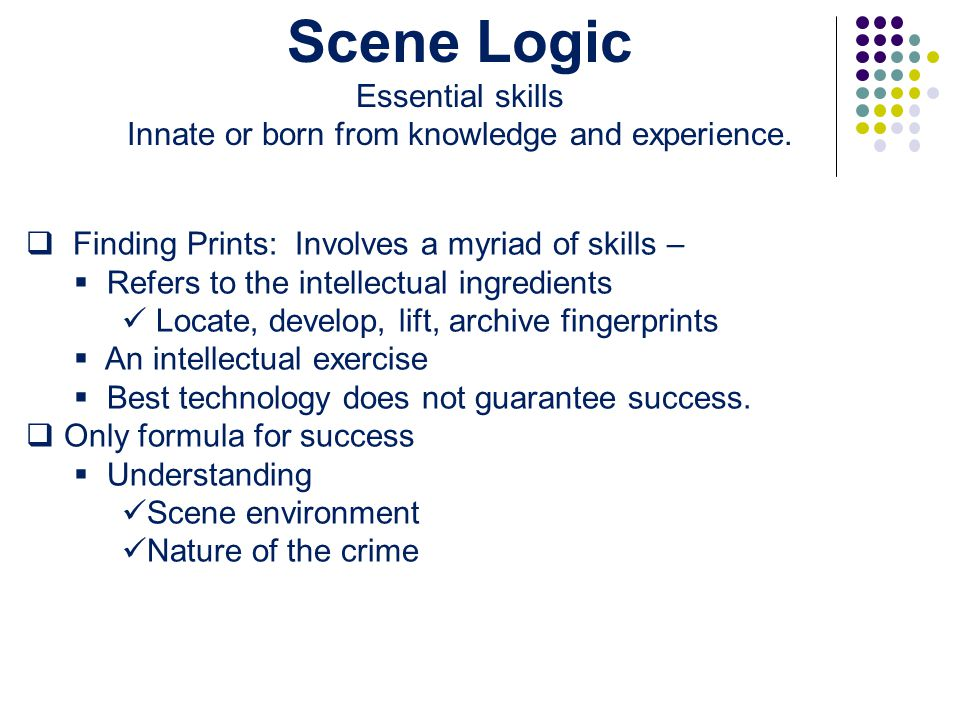  Finding Prints: Involves a myriad of skills –  Refers to the intellectual ingredients Locate, develop, lift, archive fingerprints  An intellectual exercise  Best technology does not guarantee success.