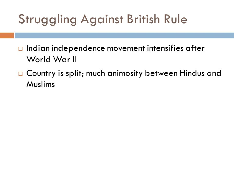 Struggling Against British Rule  Indian independence movement intensifies after World War II  Country is split; much animosity between Hindus and Mu
