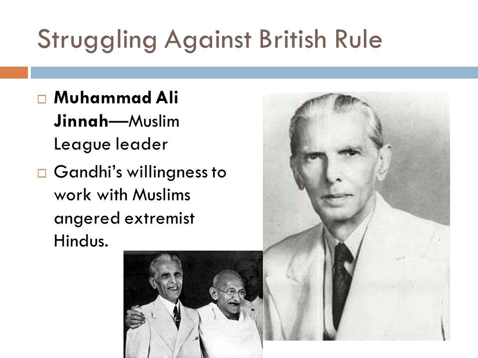 Struggling Against British Rule  Muhammad Ali Jinnah—Muslim League leader  Gandhi's willingness to work with Muslims angered extremist Hindus.