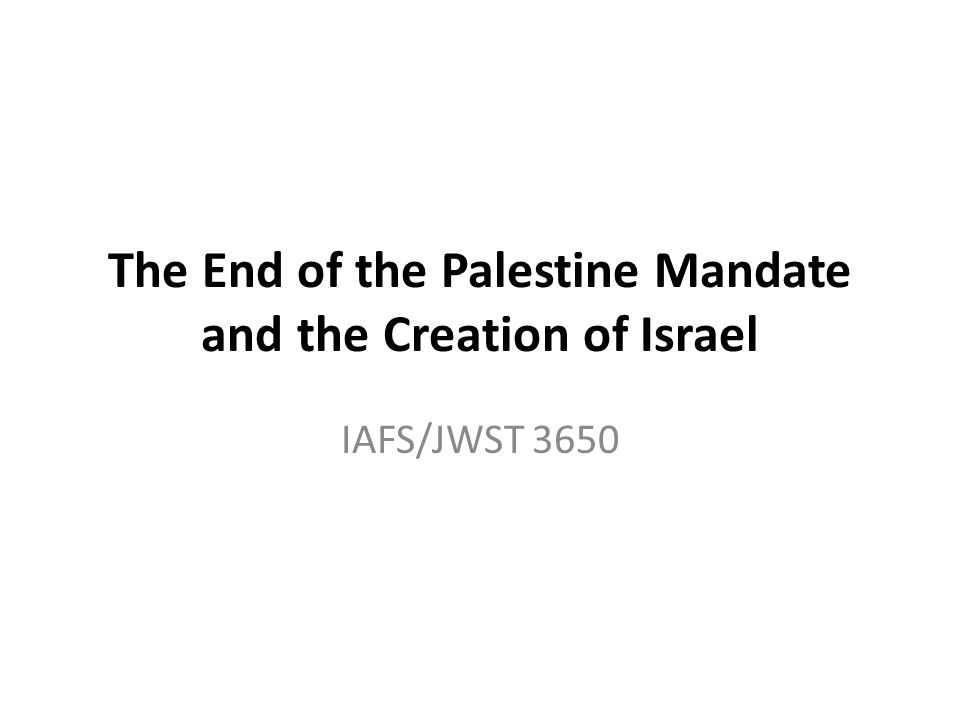 The End of the Palestine Mandate and the Creation of Israel IAFS/JWST 3650