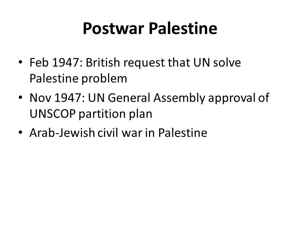 Postwar Palestine Feb 1947: British request that UN solve Palestine problem Nov 1947: UN General Assembly approval of UNSCOP partition plan Arab-Jewish civil war in Palestine