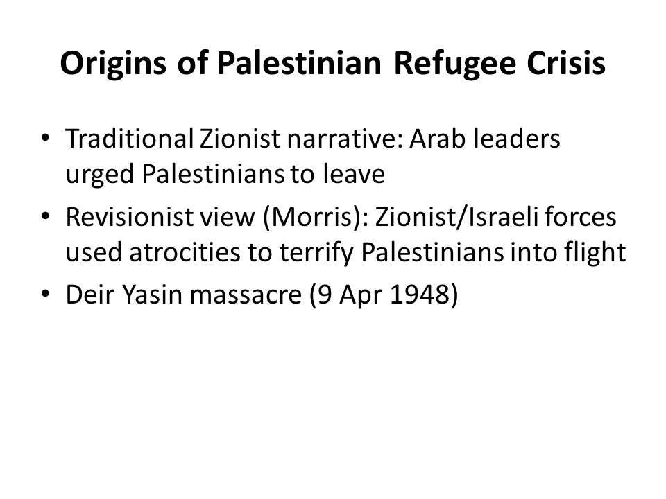 Origins of Palestinian Refugee Crisis Traditional Zionist narrative: Arab leaders urged Palestinians to leave Revisionist view (Morris): Zionist/Israeli forces used atrocities to terrify Palestinians into flight Deir Yasin massacre (9 Apr 1948)