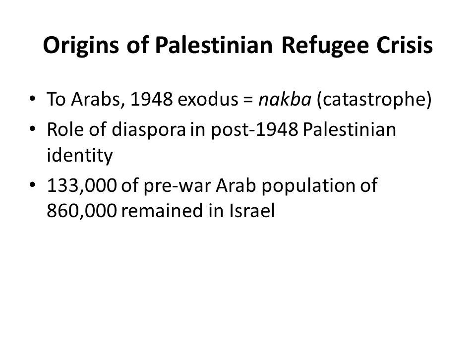 Origins of Palestinian Refugee Crisis To Arabs, 1948 exodus = nakba (catastrophe) Role of diaspora in post-1948 Palestinian identity 133,000 of pre-wa