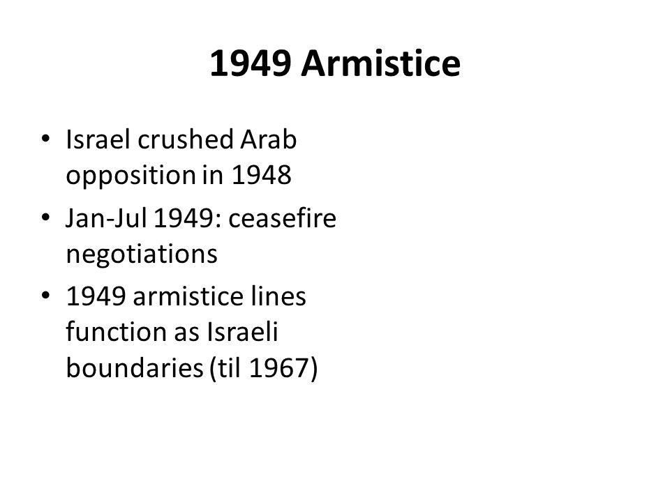 1949 Armistice Israel crushed Arab opposition in 1948 Jan-Jul 1949: ceasefire negotiations 1949 armistice lines function as Israeli boundaries (til 1967)