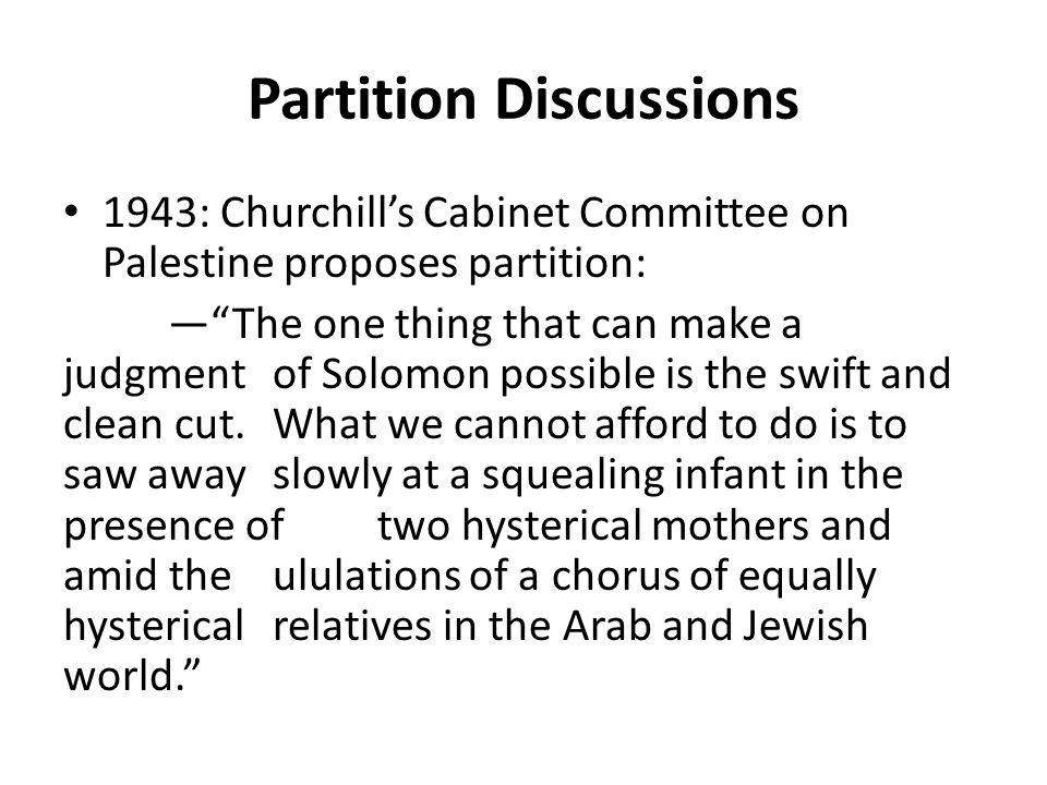 "Partition Discussions 1943: Churchill's Cabinet Committee on Palestine proposes partition: —""The one thing that can make a judgment of Solomon possibl"