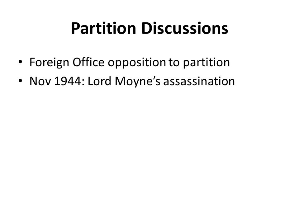 Partition Discussions Foreign Office opposition to partition Nov 1944: Lord Moyne's assassination