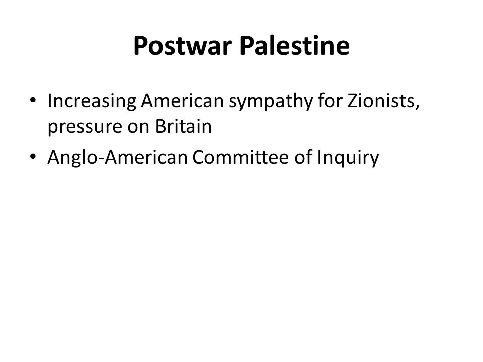 Postwar Palestine Increasing American sympathy for Zionists, pressure on Britain Anglo-American Committee of Inquiry