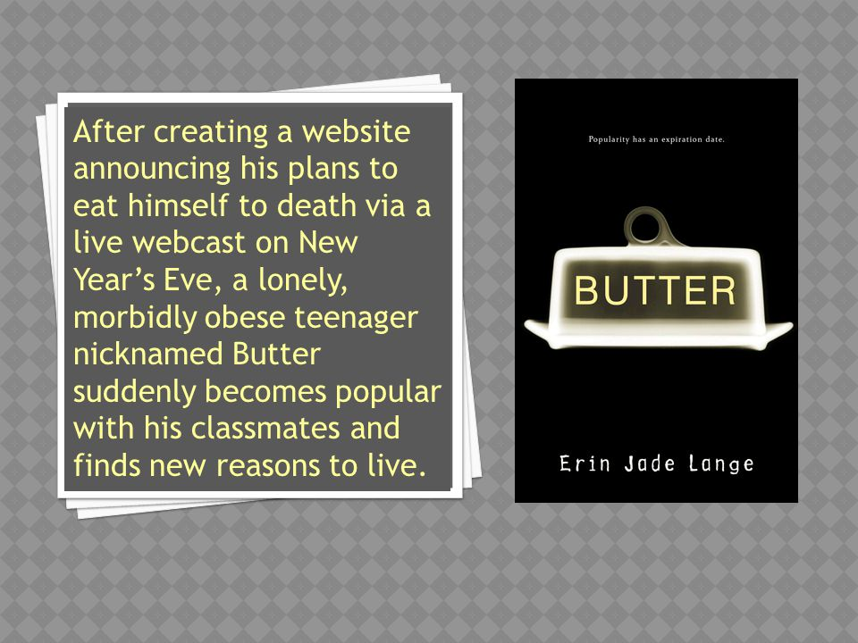 After creating a website announcing his plans to eat himself to death via a live webcast on New Year's Eve, a lonely, morbidly obese teenager nicknamed Butter suddenly becomes popular with his classmates and finds new reasons to live.