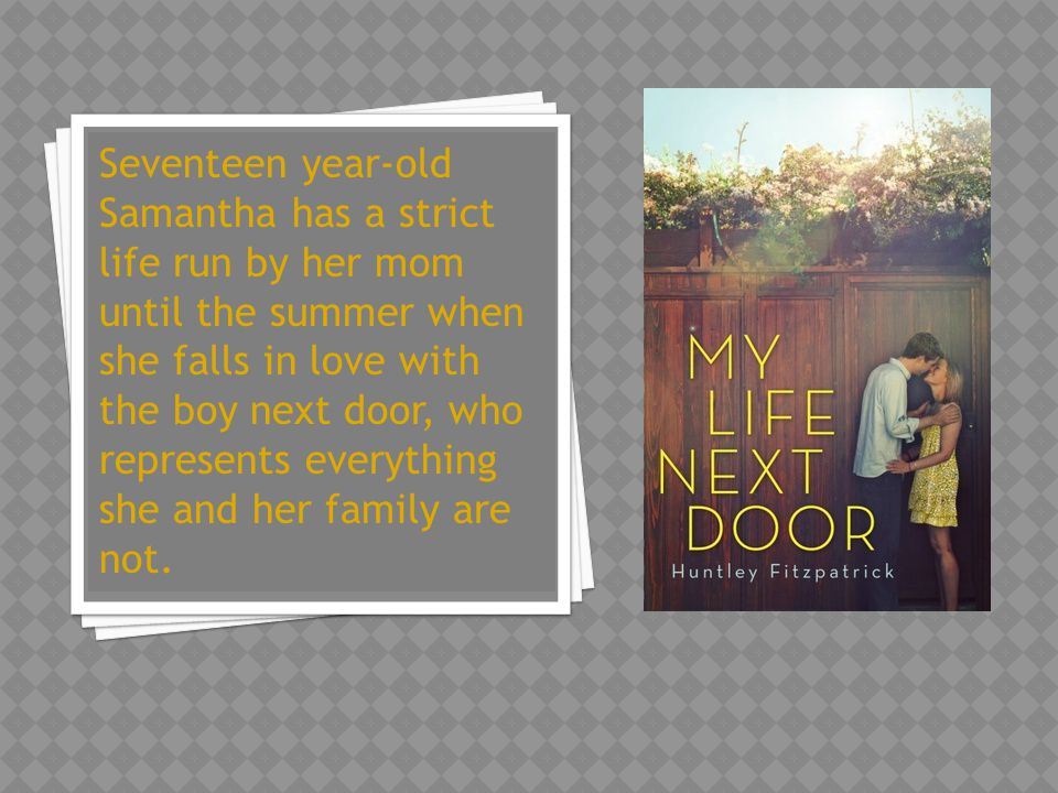 Seventeen year-old Samantha has a strict life run by her mom until the summer when she falls in love with the boy next door, who represents everything she and her family are not.