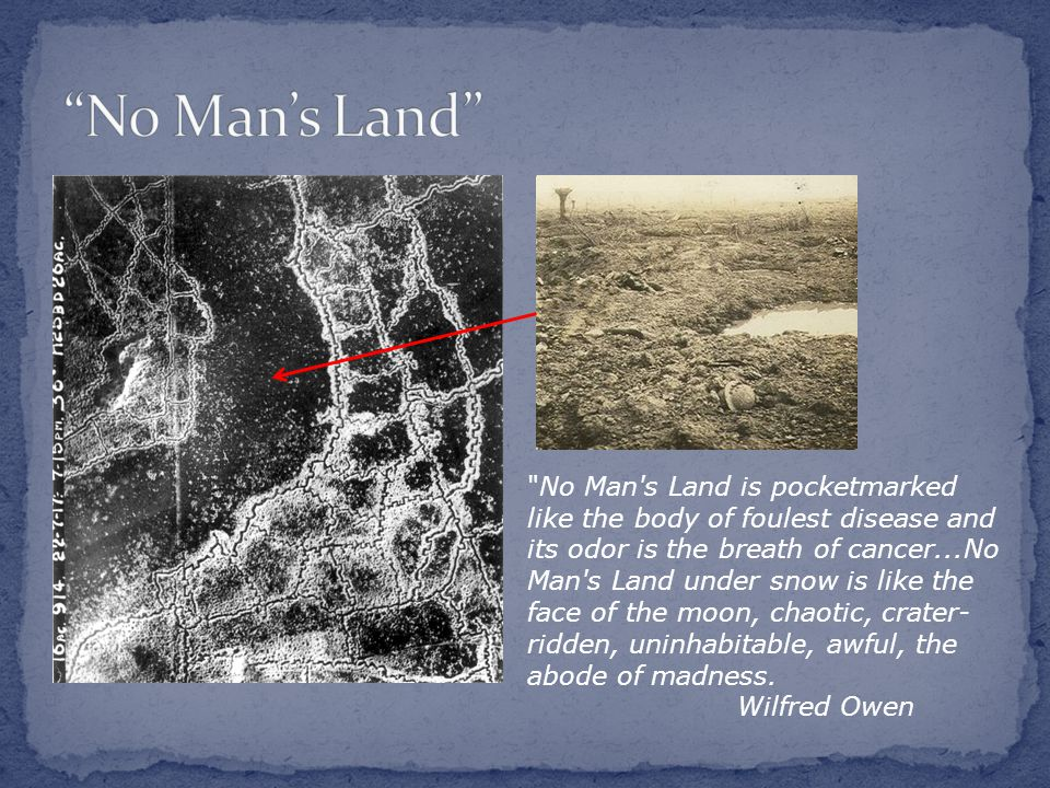 No Man s Land is pocketmarked like the body of foulest disease and its odor is the breath of cancer...No Man s Land under snow is like the face of the moon, chaotic, crater- ridden, uninhabitable, awful, the abode of madness.