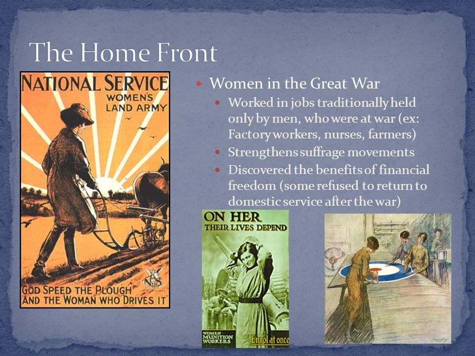 Women in the Great War Worked in jobs traditionally held only by men, who were at war (ex: Factory workers, nurses, farmers) Strengthens suffrage movements Discovered the benefits of financial freedom (some refused to return to domestic service after the war)