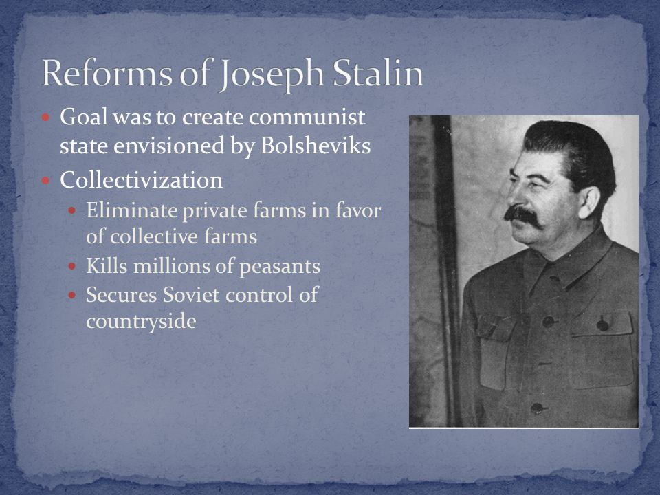 Goal was to create communist state envisioned by Bolsheviks Collectivization Eliminate private farms in favor of collective farms Kills millions of peasants Secures Soviet control of countryside