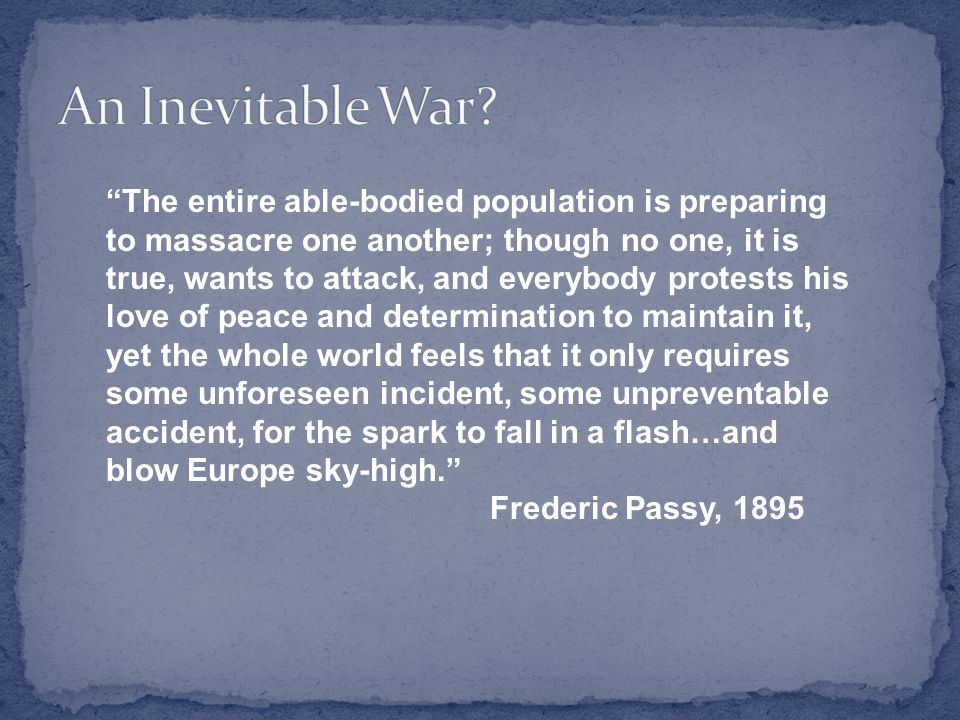 The entire able-bodied population is preparing to massacre one another; though no one, it is true, wants to attack, and everybody protests his love of peace and determination to maintain it, yet the whole world feels that it only requires some unforeseen incident, some unpreventable accident, for the spark to fall in a flash…and blow Europe sky-high. Frederic Passy, 1895