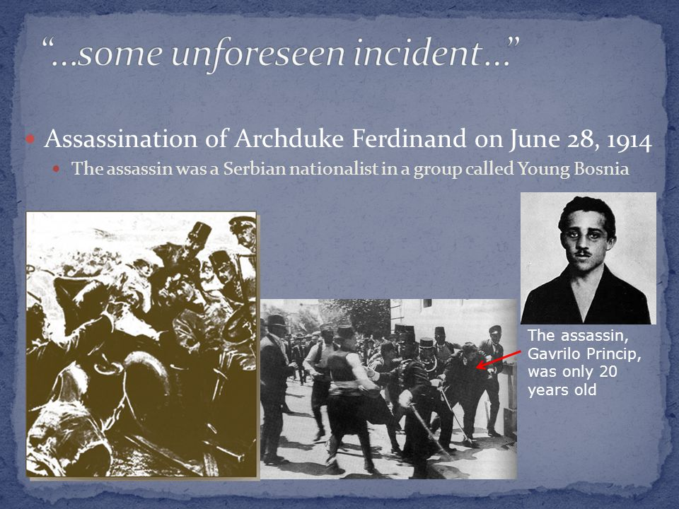 Assassination of Archduke Ferdinand on June 28, 1914 The assassin was a Serbian nationalist in a group called Young Bosnia The assassin, Gavrilo Princip, was only 20 years old