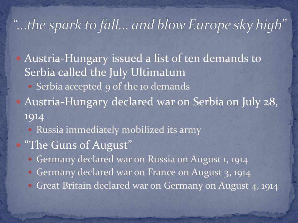 Austria-Hungary issued a list of ten demands to Serbia called the July Ultimatum Serbia accepted 9 of the 10 demands Austria-Hungary declared war on Serbia on July 28, 1914 Russia immediately mobilized its army The Guns of August Germany declared war on Russia on August 1, 1914 Germany declared war on France on August 3, 1914 Great Britain declared war on Germany on August 4, 1914