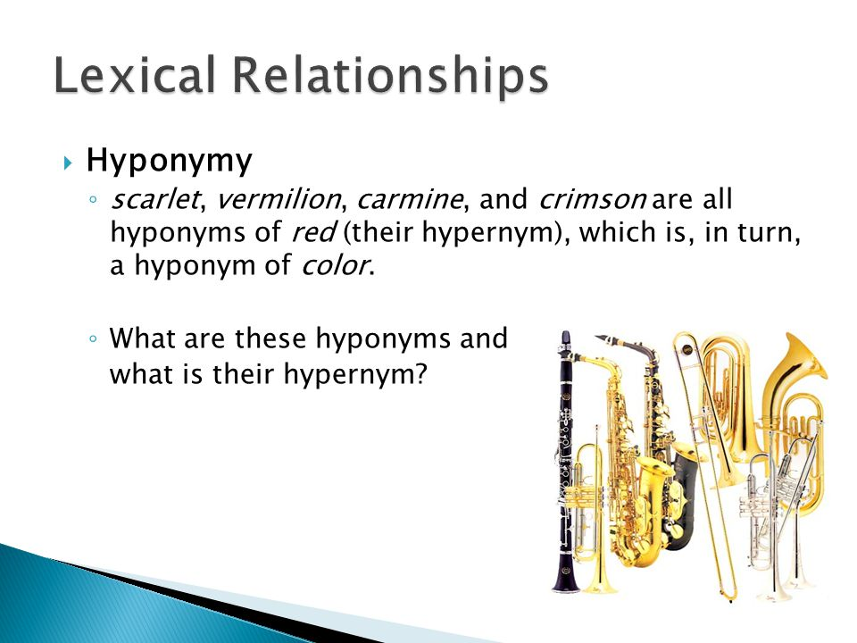  Hyponymy ◦ scarlet, vermilion, carmine, and crimson are all hyponyms of red (their hypernym), which is, in turn, a hyponym of color.
