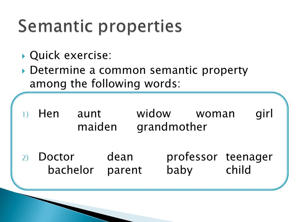  Quick exercise:  Determine a common semantic property among the following words: 1) Henauntwidowwomangirl maidengrandmother 2) Doctordeanprofessorteenager bachelorparentbabychild